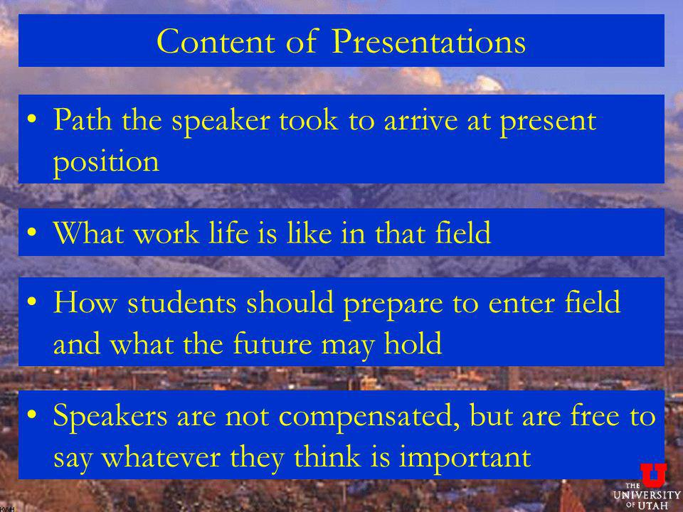 Content of Presentations Path the speaker took to arrive at present position What work life is like in that field How students should prepare to enter
