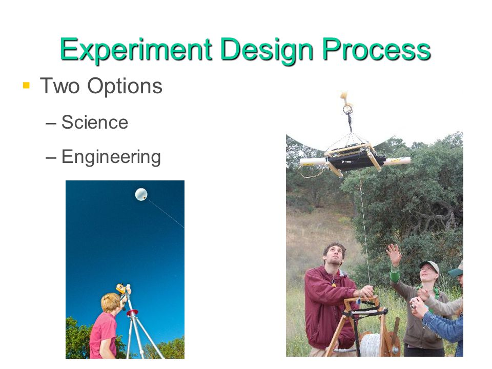 Experiment Design Process Two Options – –Science – –Engineering