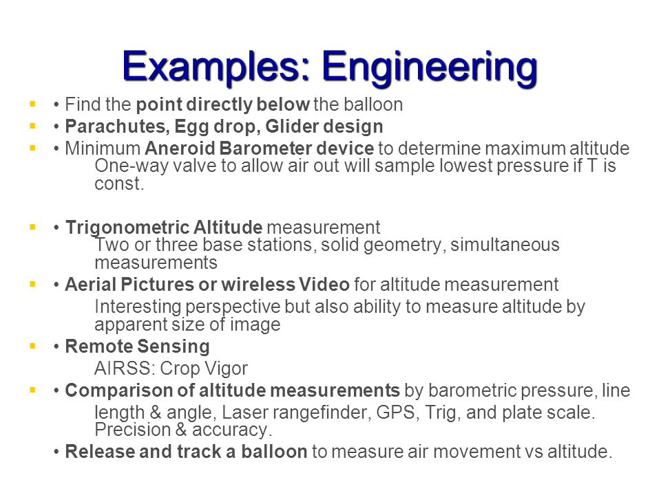 Examples: Engineering Find the point directly below the balloon Parachutes, Egg drop, Glider design Minimum Aneroid Barometer device to determine maximum altitude One-way valve to allow air out will sample lowest pressure if T is const.
