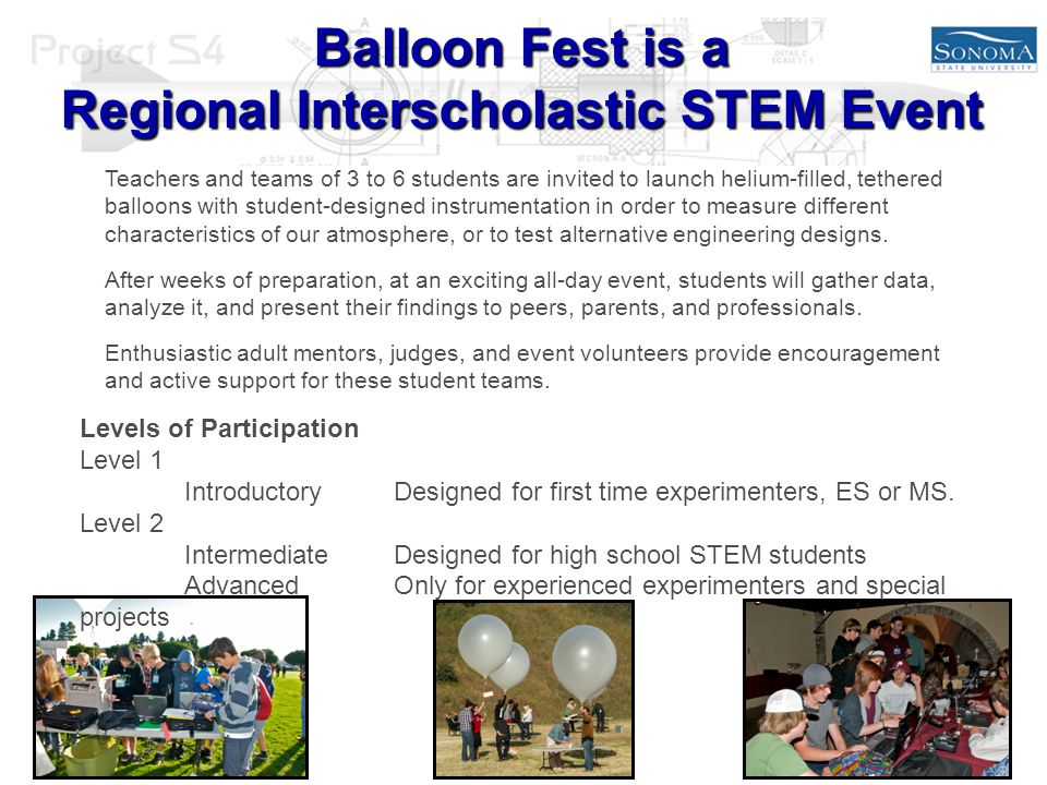 Balloon Fest is a Regional Interscholastic STEM Event Teachers and teams of 3 to 6 students are invited to launch helium-filled, tethered balloons with student-designed instrumentation in order to measure different characteristics of our atmosphere, or to test alternative engineering designs.