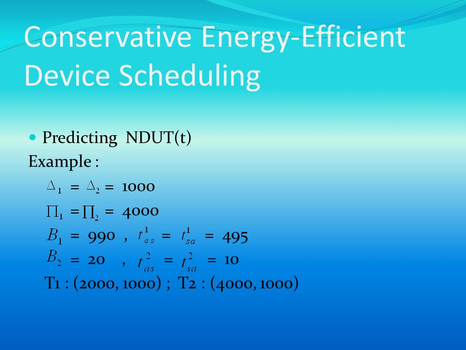Conservative Energy-Efficient Device Scheduling Predicting NDUT(t) Example : = = 1000 = = 4000 = 990, = = 495 = 20, = = 10 T1 : (2000, 1000) ; T2 : (4