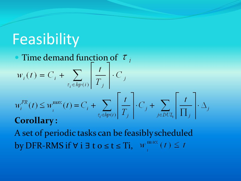 Feasibility Time demand function of Corollary : A set of periodic tasks can be feasibly scheduled by DFR-RMS if i t 0 t Ti,