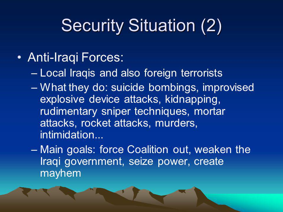 Security Situation (2) Anti-Iraqi Forces: –Local Iraqis and also foreign terrorists –What they do: suicide bombings, improvised explosive device attac
