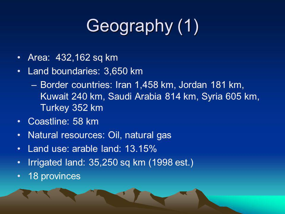Geography (1) Area: 432,162 sq km Land boundaries: 3,650 km –Border countries: Iran 1,458 km, Jordan 181 km, Kuwait 240 km, Saudi Arabia 814 km, Syria 605 km, Turkey 352 km Coastline: 58 km Natural resources: Oil, natural gas Land use: arable land: 13.15% Irrigated land: 35,250 sq km (1998 est.) 18 provinces