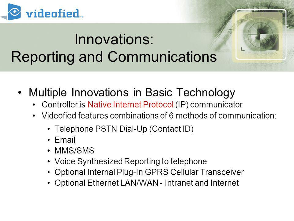 Innovations: Reporting and Communications Multiple Innovations in Basic Technology Controller is Native Internet Protocol (IP) communicator Videofied features combinations of 6 methods of communication: Telephone PSTN Dial-Up (Contact ID) Email MMS/SMS Voice Synthesized Reporting to telephone Optional Internal Plug-In GPRS Cellular Transceiver Optional Ethernet LAN/WAN - Intranet and Internet