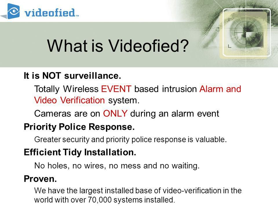 Videofied ® Concept Priority Police Response Higher Level of Security Central Station can forward videos to Police Benefits security stakeholders: Law Enforcement – efficiency Residents – responsive law enforcement Additional Features Video notifications reduced false alarm issues