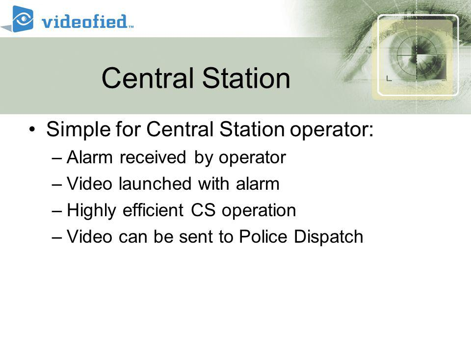 Central Station Simple for Central Station operator: –Alarm received by operator –Video launched with alarm –Highly efficient CS operation –Video can be sent to Police Dispatch