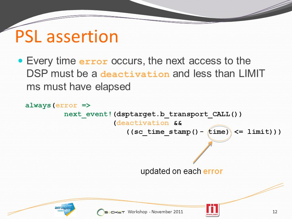 PSL assertion Every time error occurs, the next access to the DSP must be a deactivation and less than LIMIT ms must have elapsed Workshop - November always(error => next_event!(dsptarget.b_transport_CALL()) (deactivation && ((sc_time_stamp()- time) <= limit))) updated on each error