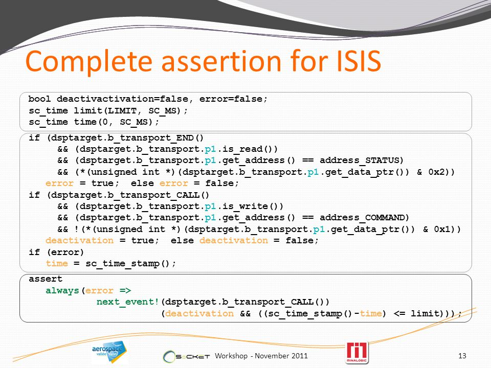 Complete assertion for ISIS Workshop - November bool deactivactivation=false, error=false; sc_time limit(LIMIT, SC_MS); sc_time time(0, SC_MS); if (dsptarget.b_transport_END() && (dsptarget.b_transport.p1.is_read()) && (dsptarget.b_transport.p1.get_address() == address_STATUS) && (*(unsigned int *)(dsptarget.b_transport.p1.get_data_ptr()) & 0x2)) error = true; else error = false; if (dsptarget.b_transport_CALL() && (dsptarget.b_transport.p1.is_write()) && (dsptarget.b_transport.p1.get_address() == address_COMMAND) && !(*(unsigned int *)(dsptarget.b_transport.p1.get_data_ptr()) & 0x1)) deactivation = true; else deactivation = false; if (error) time = sc_time_stamp(); assert always(error => next_event!(dsptarget.b_transport_CALL()) (deactivation && ((sc_time_stamp()-time) <= limit)));