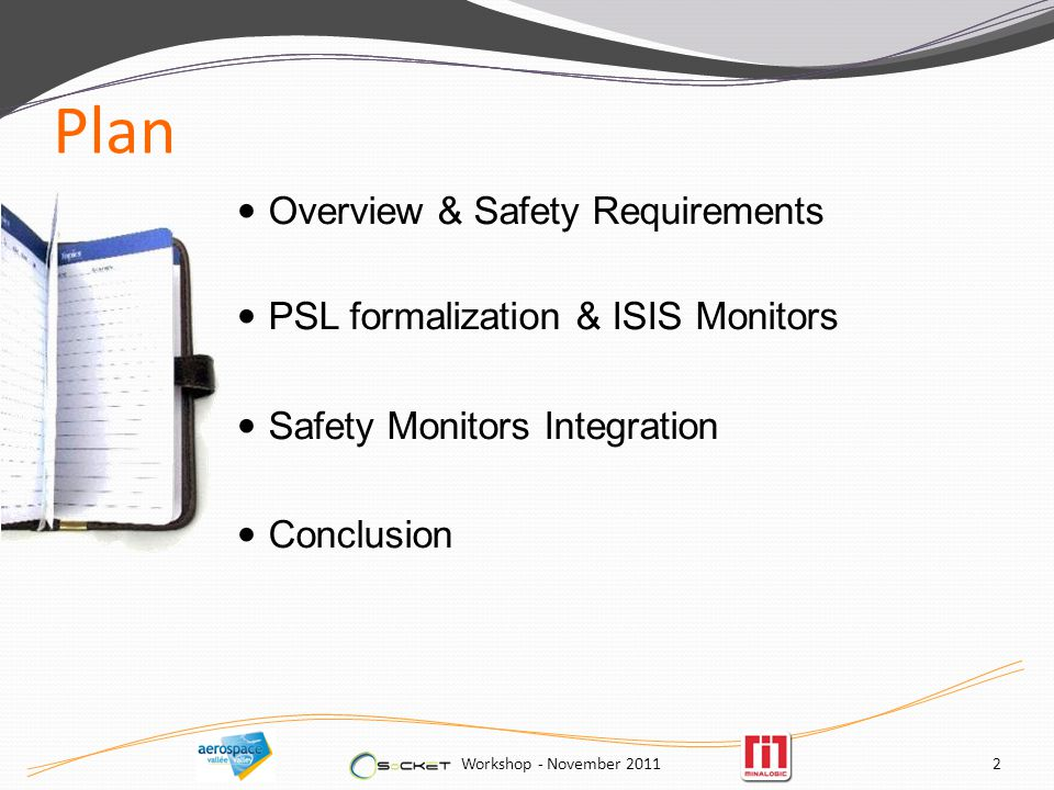 Plan Overview & Safety Requirements PSL formalization & ISIS Monitors Safety Monitors Integration Conclusion Workshop - November 20112