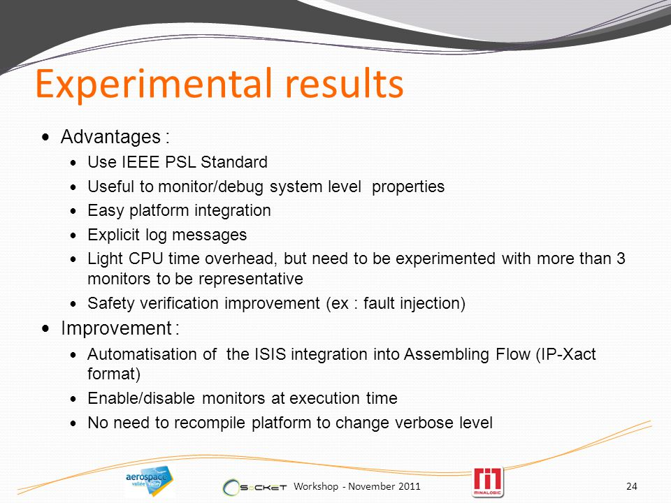 Experimental results Advantages : Use IEEE PSL Standard Useful to monitor/debug system level properties Easy platform integration Explicit log messages Light CPU time overhead, but need to be experimented with more than 3 monitors to be representative Safety verification improvement (ex : fault injection) Improvement : Automatisation of the ISIS integration into Assembling Flow (IP-Xact format) Enable/disable monitors at execution time No need to recompile platform to change verbose level Workshop - November