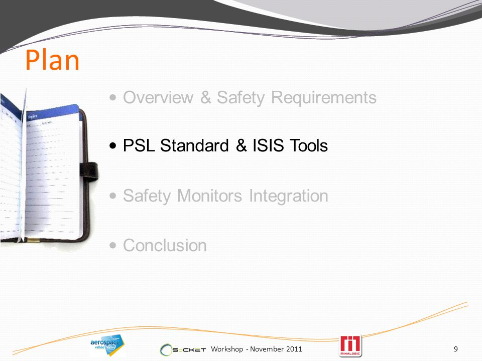 Plan Overview & Safety Requirements PSL Standard & ISIS Tools Safety Monitors Integration Conclusion Workshop - November 20119