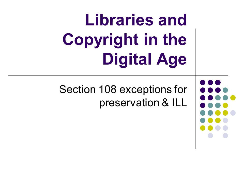 Libraries and Copyright in the Digital Age Section 108 exceptions for preservation & ILL
