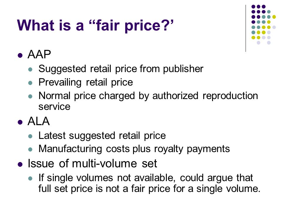 What is a fair price? AAP Suggested retail price from publisher Prevailing retail price Normal price charged by authorized reproduction service ALA La
