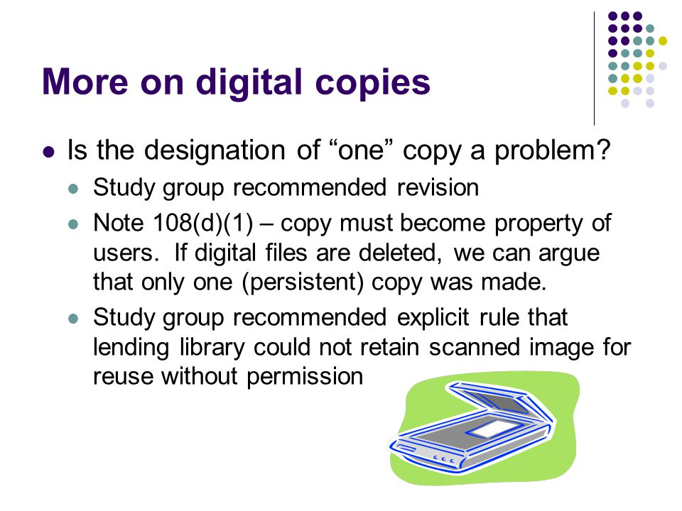 More on digital copies Is the designation of one copy a problem? Study group recommended revision Note 108(d)(1) – copy must become property of users.