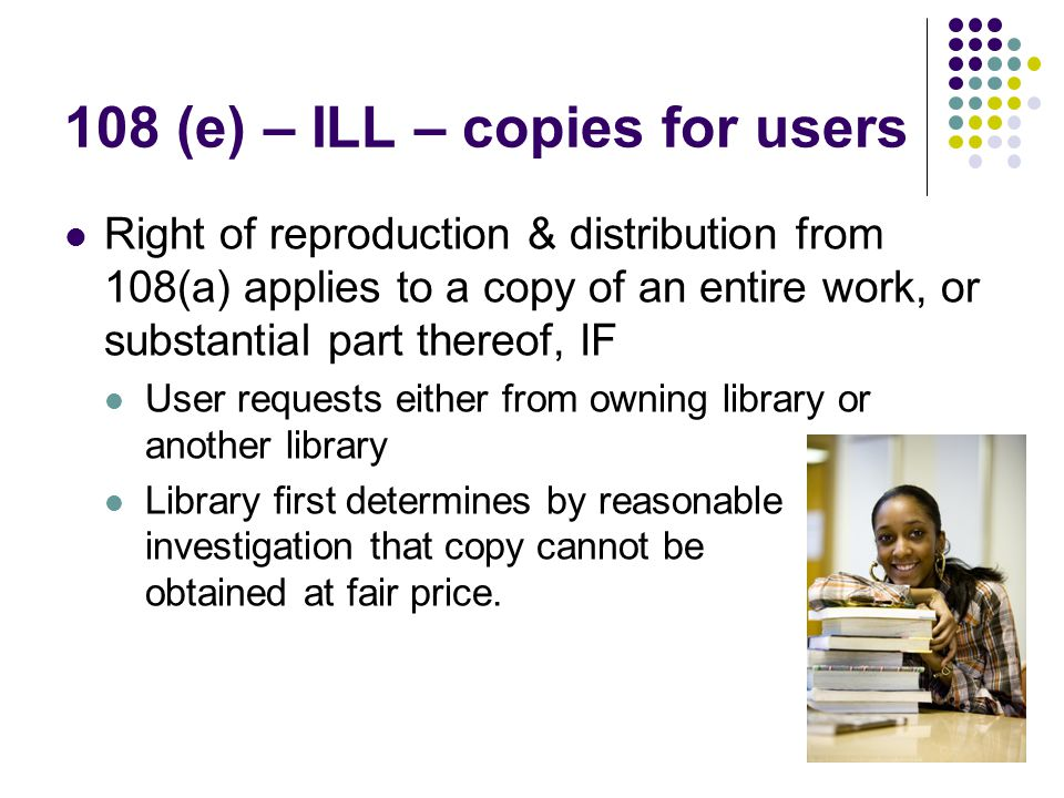 108 (e) – ILL – copies for users Right of reproduction & distribution from 108(a) applies to a copy of an entire work, or substantial part thereof, IF User requests either from owning library or another library Library first determines by reasonable investigation that copy cannot be obtained at fair price.