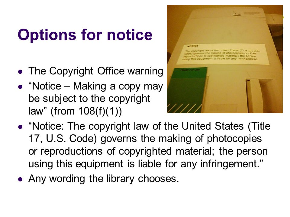 Options for notice The Copyright Office warning Notice – Making a copy may be subject to the copyright law (from 108(f)(1)) Notice: The copyright law of the United States (Title 17, U.S.