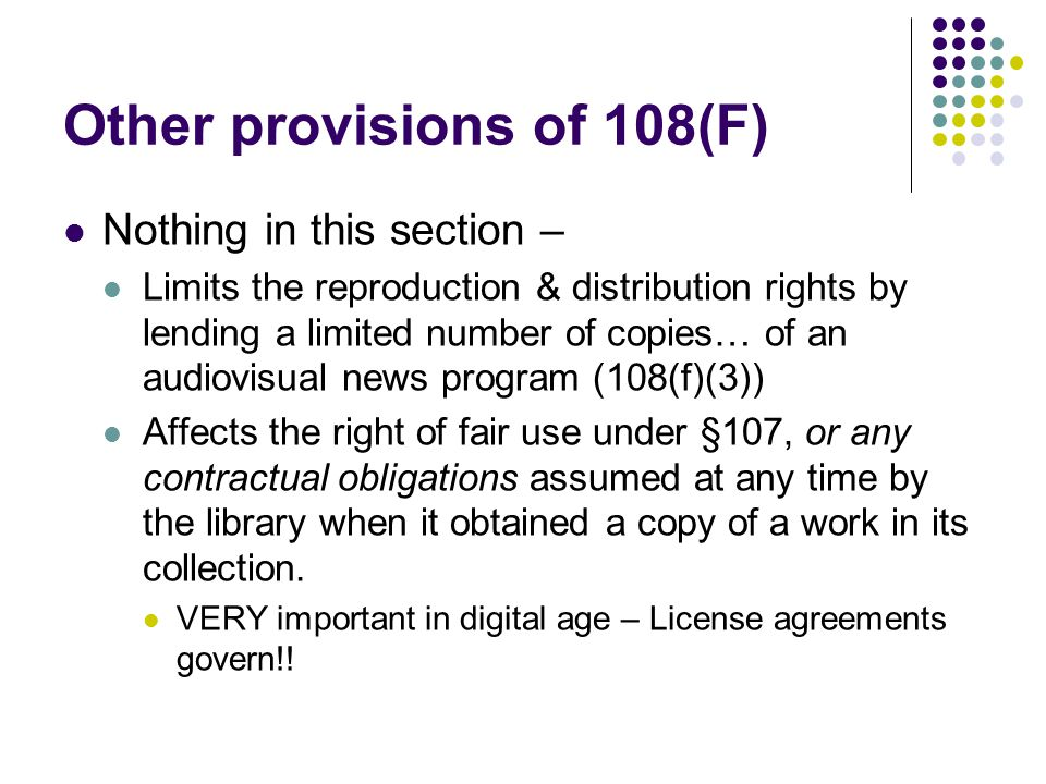 Other provisions of 108(F) Nothing in this section – Limits the reproduction & distribution rights by lending a limited number of copies… of an audiov