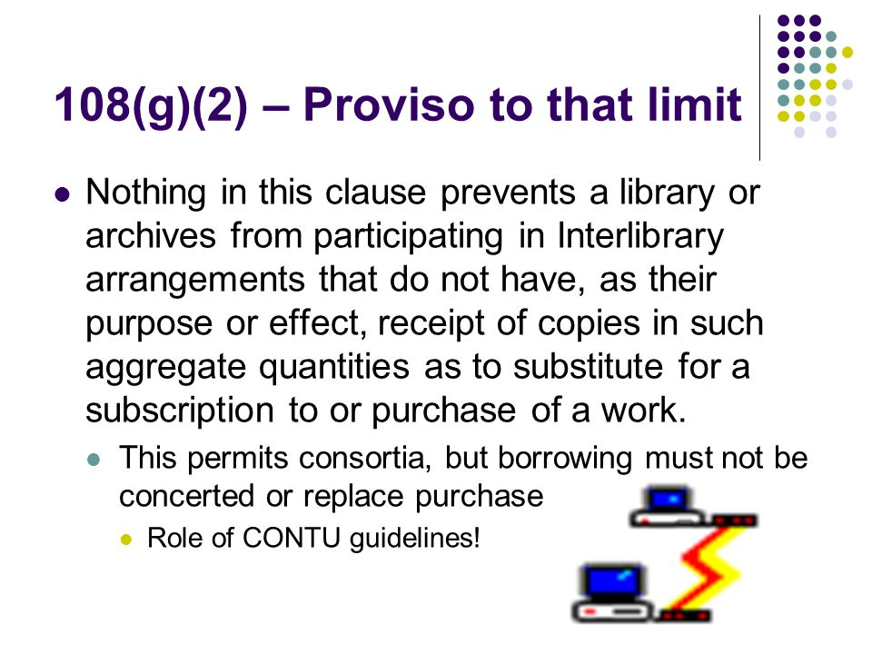 108(g)(2) – Proviso to that limit Nothing in this clause prevents a library or archives from participating in Interlibrary arrangements that do not have, as their purpose or effect, receipt of copies in such aggregate quantities as to substitute for a subscription to or purchase of a work.
