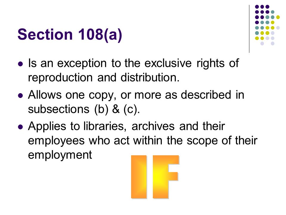 Section 108(a) Is an exception to the exclusive rights of reproduction and distribution. Allows one copy, or more as described in subsections (b) & (c