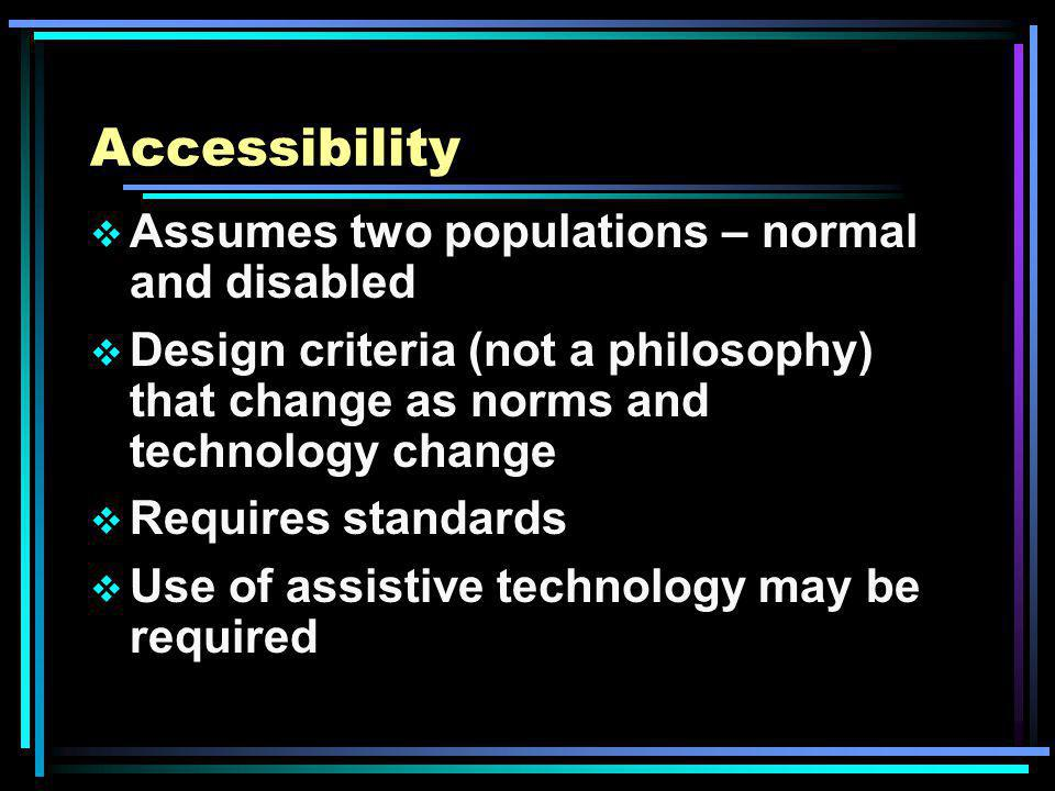 Accessibility Assumes two populations – normal and disabled Design criteria (not a philosophy) that change as norms and technology change Requires standards Use of assistive technology may be required