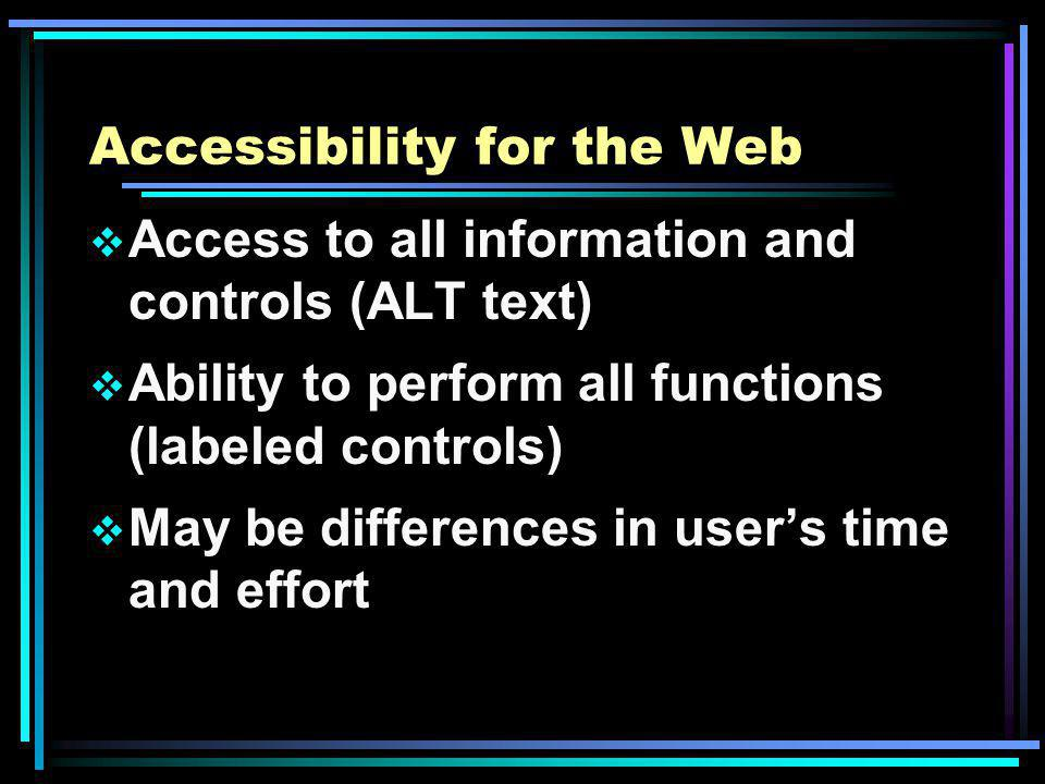 Accessibility for the Web Access to all information and controls (ALT text) Ability to perform all functions (labeled controls) May be differences in users time and effort