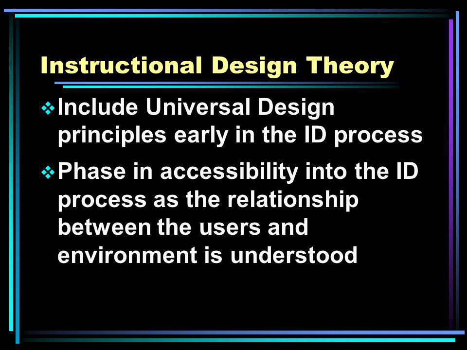 Instructional Design Theory Include Universal Design principles early in the ID process Phase in accessibility into the ID process as the relationship between the users and environment is understood