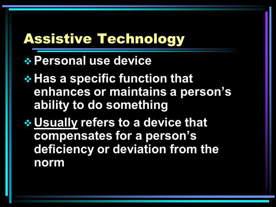 Assistive Technology Personal use device Has a specific function that enhances or maintains a persons ability to do something Usually refers to a device that compensates for a persons deficiency or deviation from the norm
