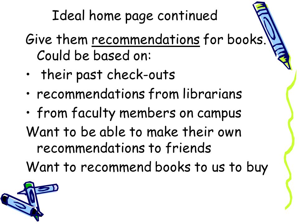 Ideal home page continued Give them recommendations for books. Could be based on: their past check-outs recommendations from librarians from faculty m
