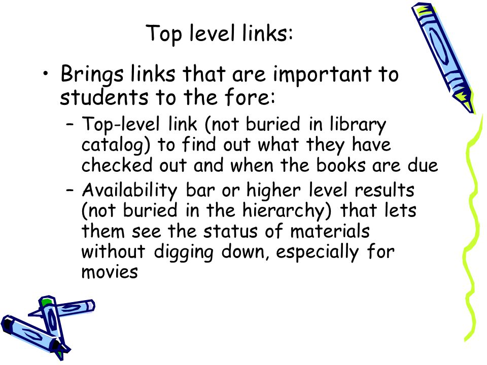 Top level links: Brings links that are important to students to the fore: –Top-level link (not buried in library catalog) to find out what they have checked out and when the books are due –Availability bar or higher level results (not buried in the hierarchy) that lets them see the status of materials without digging down, especially for movies