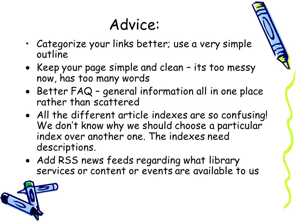 Advice: Categorize your links better; use a very simple outline Keep your page simple and clean – its too messy now, has too many words Better FAQ – g