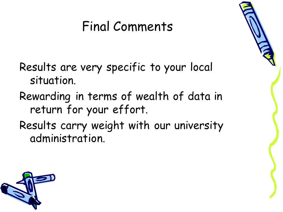 Final Comments Results are very specific to your local situation. Rewarding in terms of wealth of data in return for your effort. Results carry weight