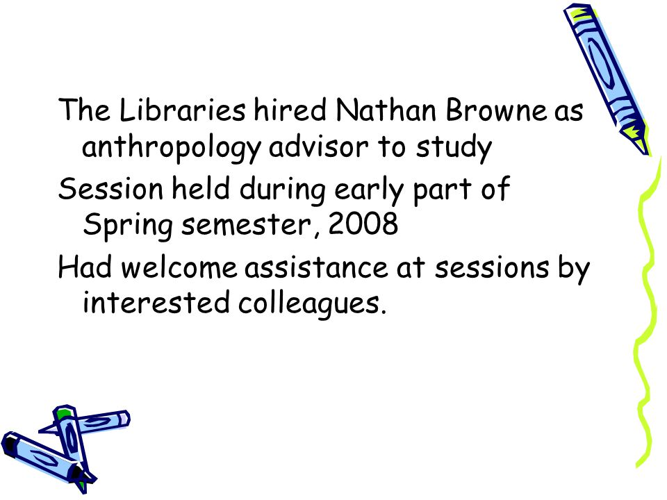 The Libraries hired Nathan Browne as anthropology advisor to study Session held during early part of Spring semester, 2008 Had welcome assistance at sessions by interested colleagues.