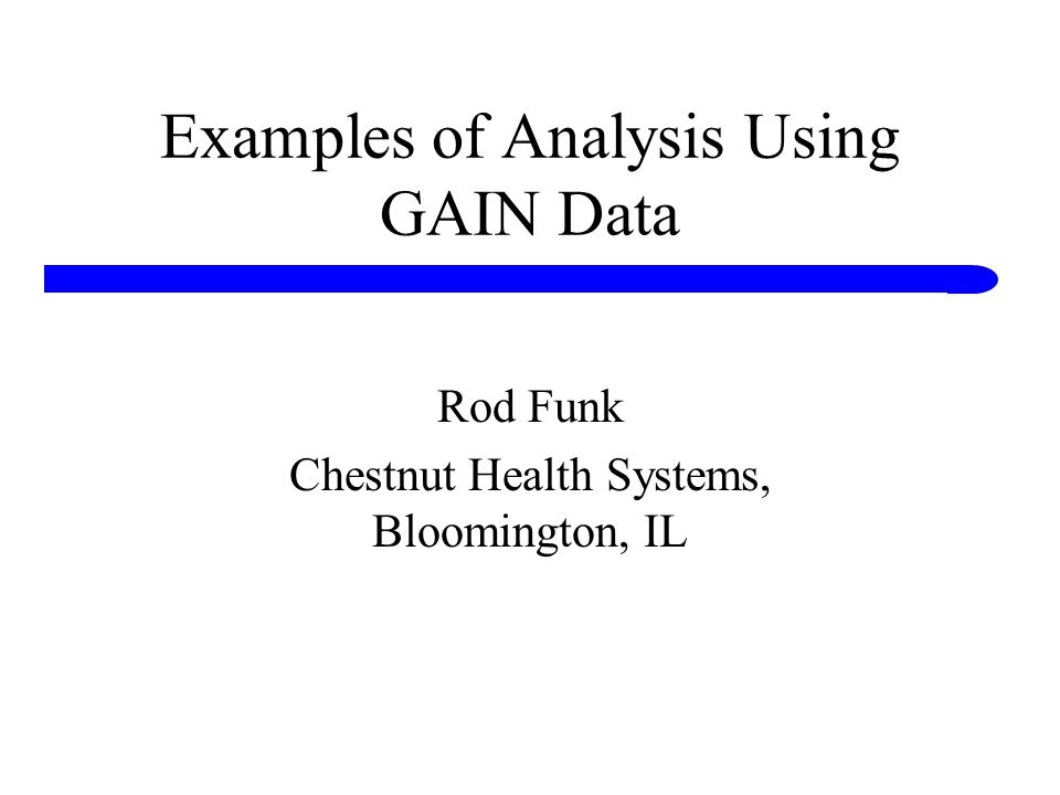Examples of Analysis Using GAIN Data Rod Funk Chestnut Health Systems, Bloomington, IL