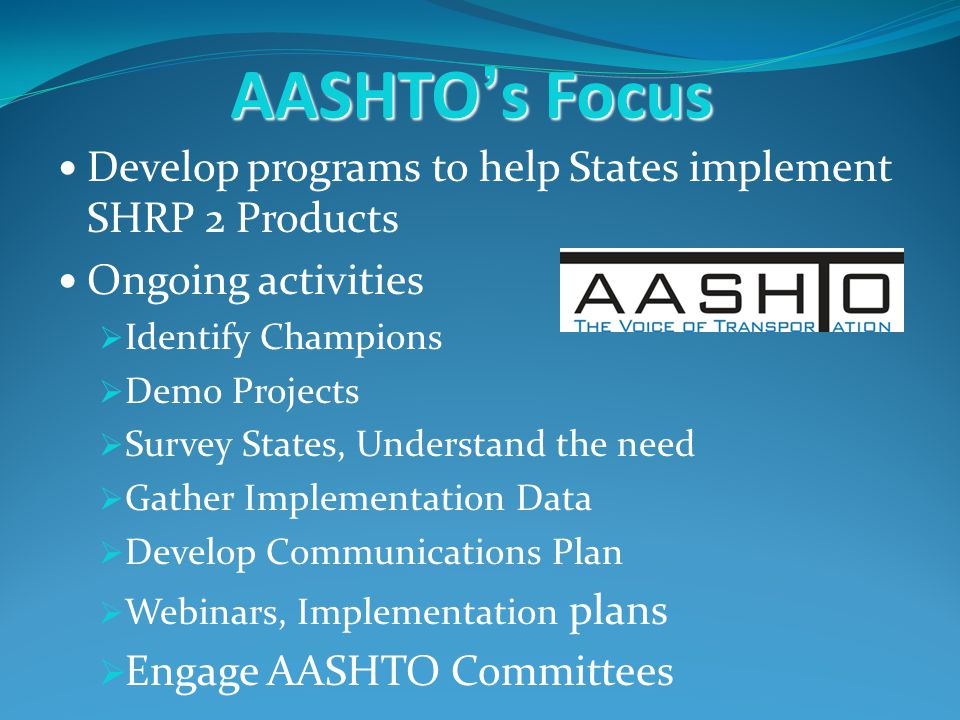 AASHTOs Focus Develop programs to help States implement SHRP 2 Products Ongoing activities Identify Champions Demo Projects Survey States, Understand the need Gather Implementation Data Develop Communications Plan Webinars, Implementation plans Engage AASHTO Committees