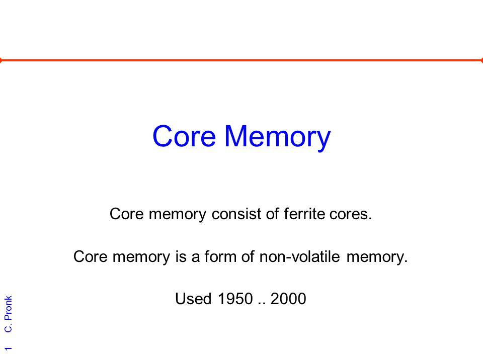 C. Pronk 1 Core Memory Core memory consist of ferrite cores. Core memory is a form of non-volatile memory. Used 1950.. 2000