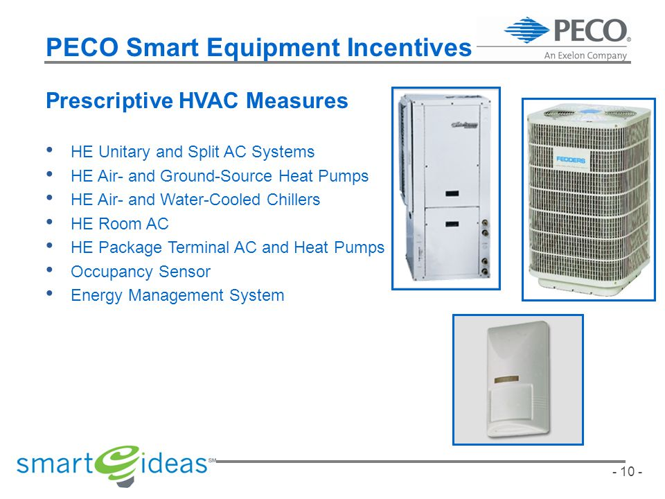 - 10 - PECO Smart Equipment Incentives Prescriptive HVAC Measures HE Unitary and Split AC Systems HE Air- and Ground-Source Heat Pumps HE Air- and Water-Cooled Chillers HE Room AC HE Package Terminal AC and Heat Pumps Occupancy Sensor Energy Management System