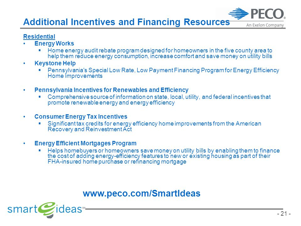 - 21 - Additional Incentives and Financing Resources Residential Energy Works Home energy audit rebate program designed for homeowners in the five county area to help them reduce energy consumption, increase comfort and save money on utility bills Keystone Help Pennsylvania s Special Low Rate, Low Payment Financing Program for Energy Efficiency Home Improvements Pennsylvania Incentives for Renewables and Efficiency Comprehensive source of information on state, local, utility, and federal incentives that promote renewable energy and energy efficiency Consumer Energy Tax Incentives Significant tax credits for energy efficiency home improvements from the American Recovery and Reinvestment Act Energy Efficient Mortgages Program Helps homebuyers or homeowners save money on utility bills by enabling them to finance the cost of adding energy-efficiency features to new or existing housing as part of their FHA-insured home purchase or refinancing mortgage www.peco.com/SmartIdeas