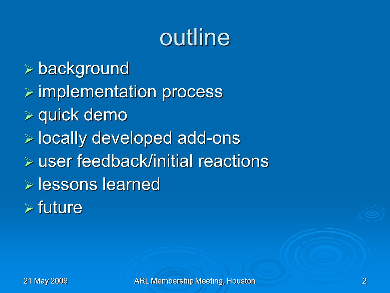21 May 2009ARL Membership Meeting, Houston2 outline background background implementation process implementation process quick demo quick demo locally developed add-ons locally developed add-ons user feedback/initial reactions user feedback/initial reactions lessons learned lessons learned future future
