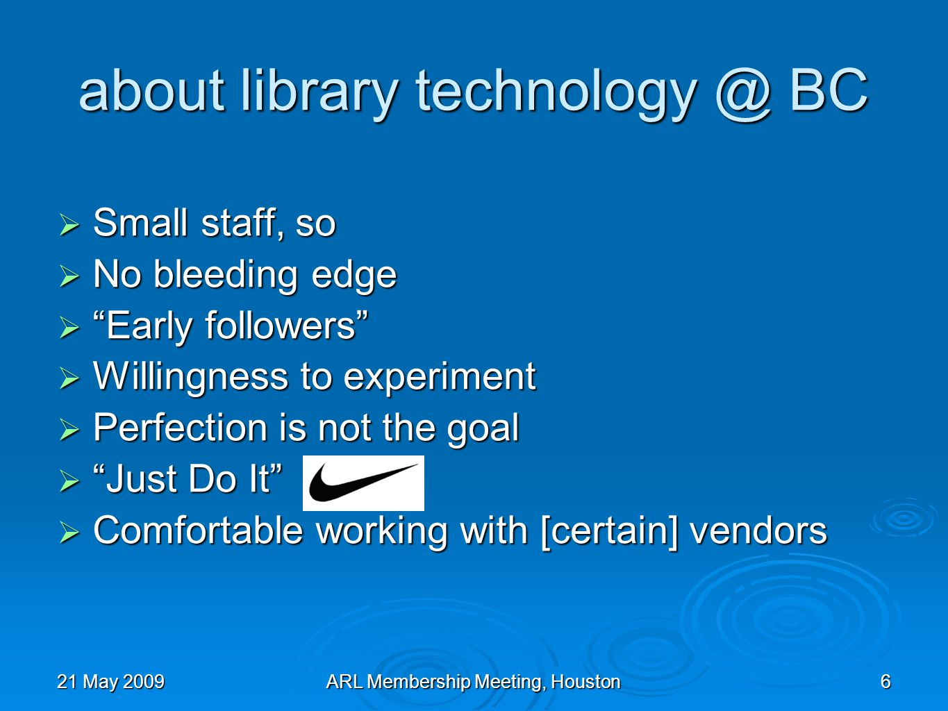 21 May 2009ARL Membership Meeting, Houston6 about library technology @ BC Small staff, so Small staff, so No bleeding edge No bleeding edge Early followers Early followers Willingness to experiment Willingness to experiment Perfection is not the goal Perfection is not the goal Just Do It Just Do It Comfortable working with [certain] vendors Comfortable working with [certain] vendors