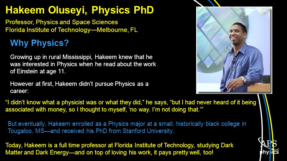 Hakeem Oluseyi, Physics PhD Professor, Physics and Space Sciences Florida Institute of TechnologyMelbourne, FL Why Physics.