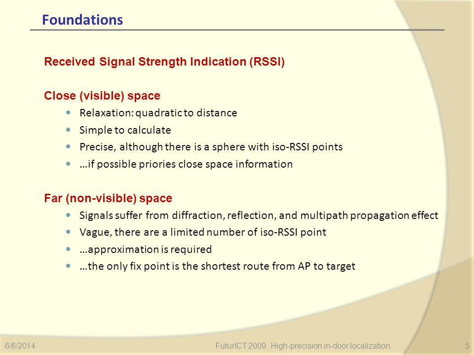 Foundations Received Signal Strength Indication (RSSI) Close (visible) space Relaxation: quadratic to distance Simple to calculate Precise, although there is a sphere with iso-RSSI points …if possible priories close space information Far (non-visible) space Signals suffer from diffraction, reflection, and multipath propagation effect Vague, there are a limited number of iso-RSSI point …approximation is required …the only fix point is the shortest route from AP to target 6/6/2014FuturICT 2009, High-precision in-door localization5