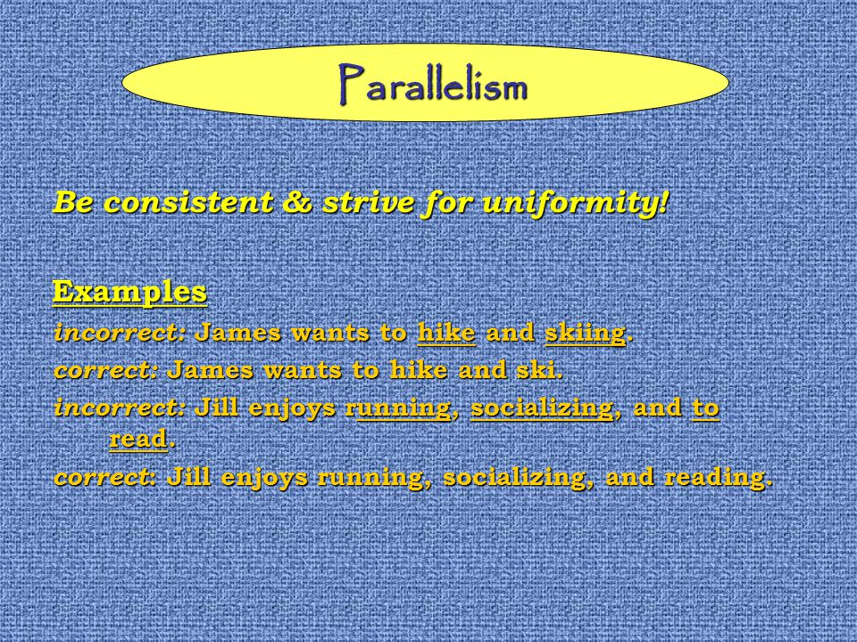 Parallelism Be consistent & strive for uniformity.