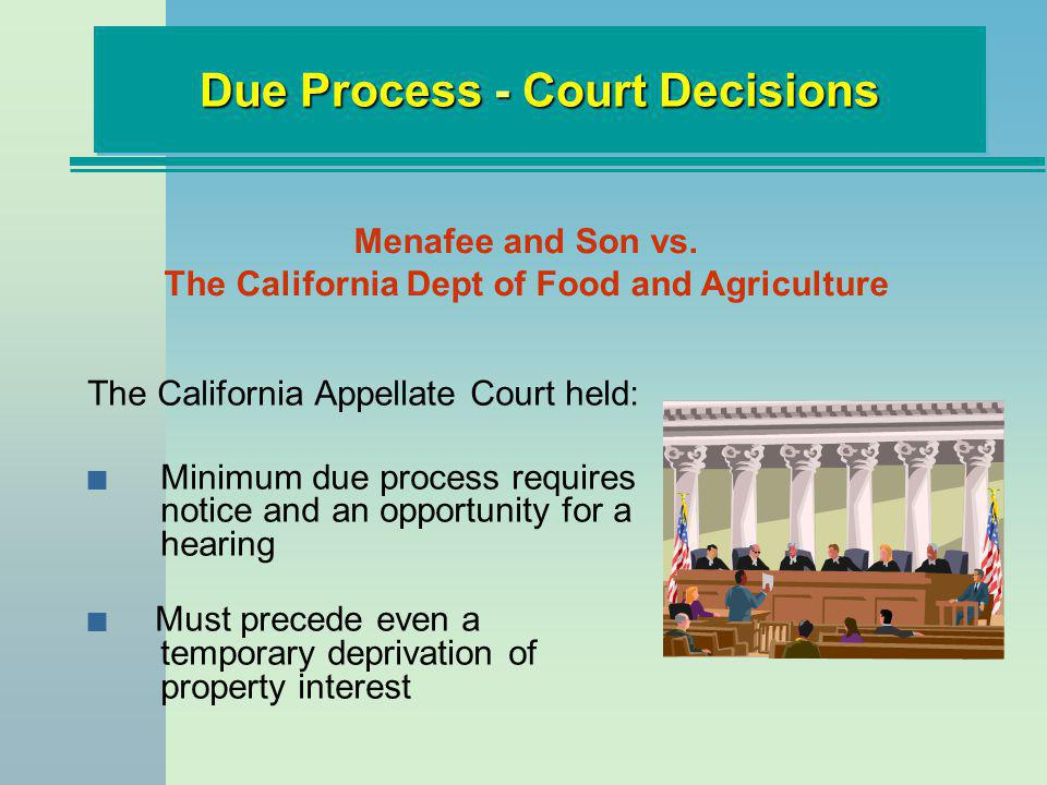 The California Appellate Court held: n Minimum due process requires notice and an opportunity for a hearing n Must precede even a temporary deprivation of property interest Due Process - Court Decisions Menafee and Son vs.