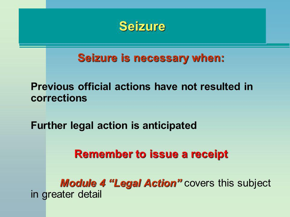 SeizureSeizure Seizure is necessary when: Previous official actions have not resulted in corrections Further legal action is anticipated Remember to issue a receipt Module 4 Legal Action Module 4 Legal Action covers this subject in greater detail
