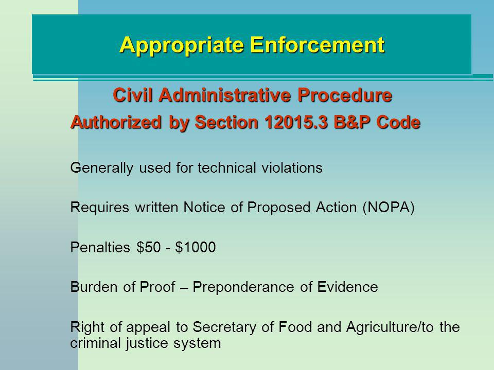 Appropriate Enforcement Civil Administrative Procedure Authorized by Section 12015.3 B&P Code Generally used for technical violations Requires written Notice of Proposed Action (NOPA) Penalties $50 - $1000 Burden of Proof – Preponderance of Evidence Right of appeal to Secretary of Food and Agriculture/to the criminal justice system