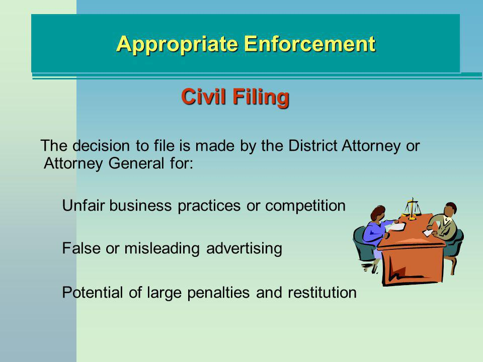 Appropriate Enforcement Civil Filing The decision to file is made by the District Attorney or Attorney General for: Unfair business practices or competition False or misleading advertising Potential of large penalties and restitution