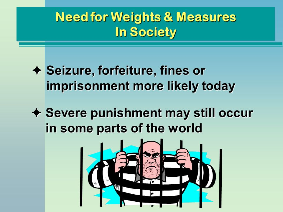 Need for Weights & Measures In Society FSeizure, forfeiture, fines or imprisonment more likely today FSevere punishment may still occur in some parts