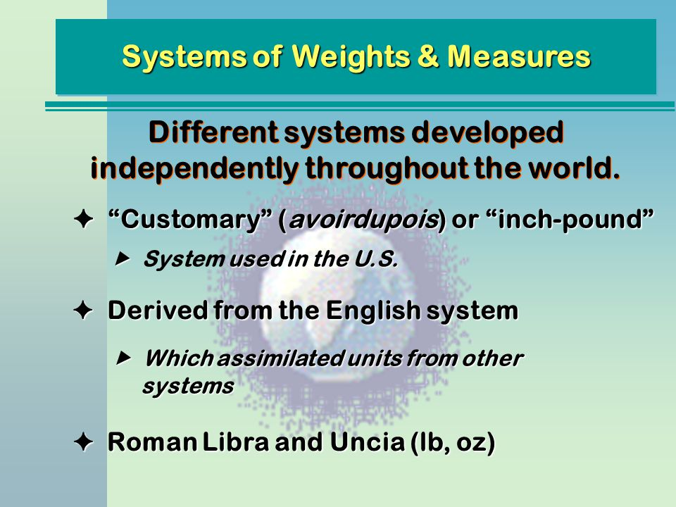 Systems of Weights & Measures Different systems developed independently throughout the world. F Derived from the English system Customary (avoirdupois