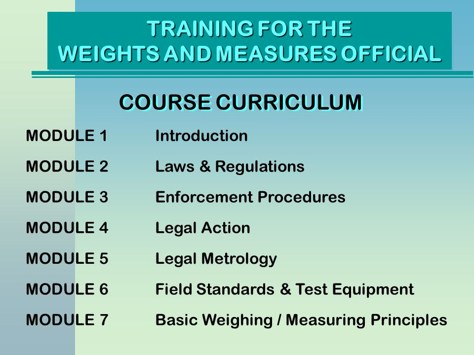 TRAINING FOR THE WEIGHTS AND MEASURES OFFICIAL COURSE CURRICULUM MODULE 1Introduction MODULE 2Laws & Regulations MODULE 3Enforcement Procedures MODULE